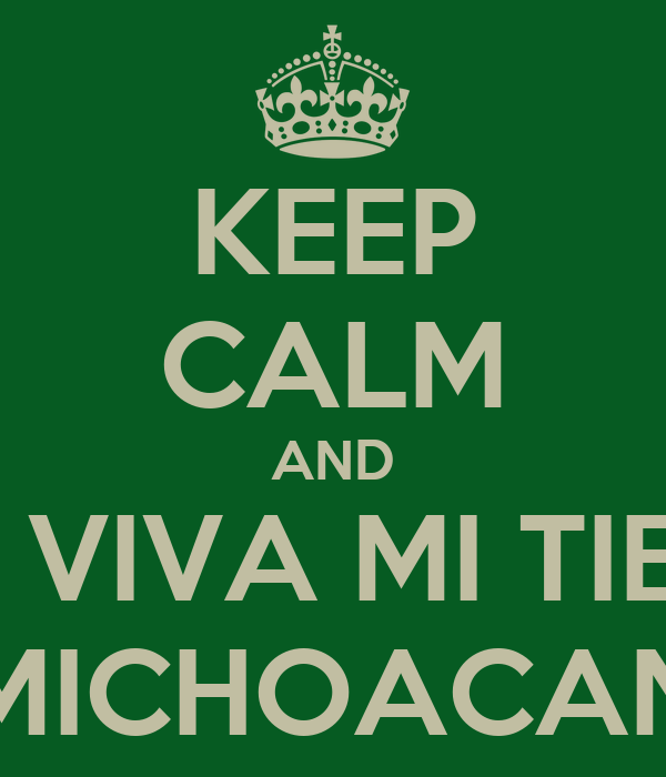KEEP CALM AND QUE VIVA MI TIERRA MICHOACAN