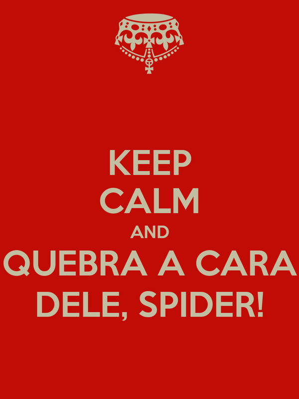 KEEP CALM AND QUEBRA A CARA DELE, SPIDER!