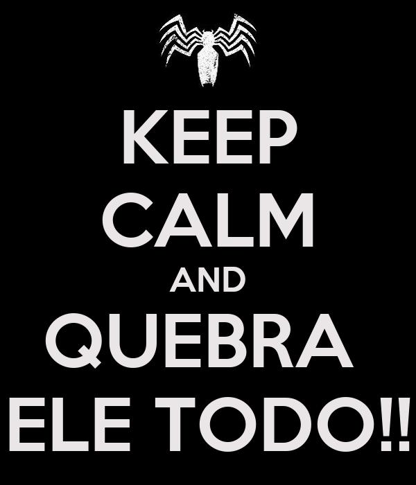 KEEP CALM AND QUEBRA  ELE TODO!!