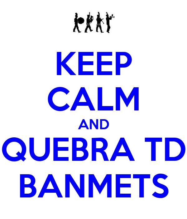 KEEP CALM AND QUEBRA TD BANMETS