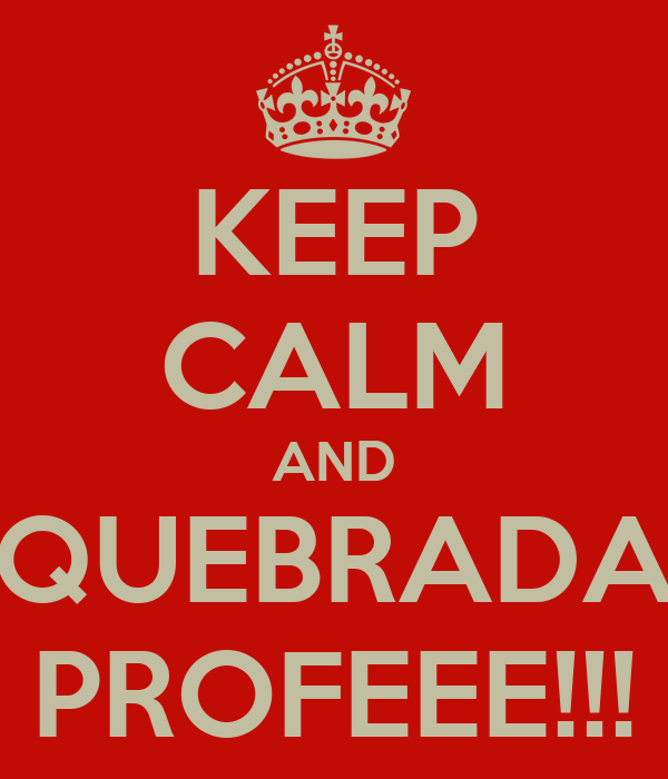 KEEP CALM AND QUEBRADA PROFEEE!!!