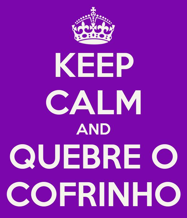 KEEP CALM AND QUEBRE O COFRINHO