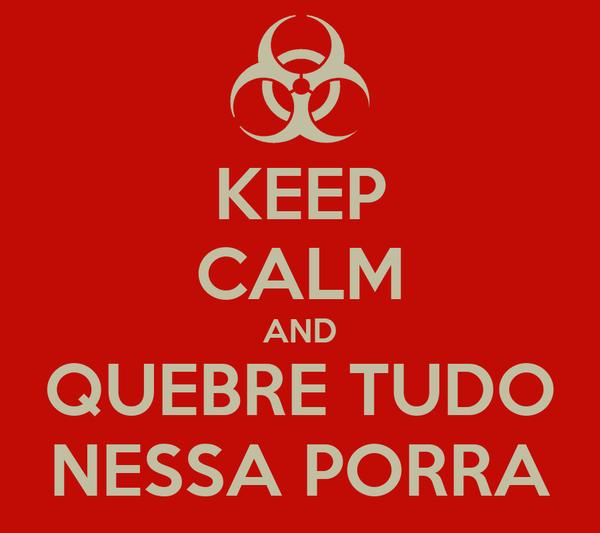 KEEP CALM AND QUEBRE TUDO NESSA PORRA