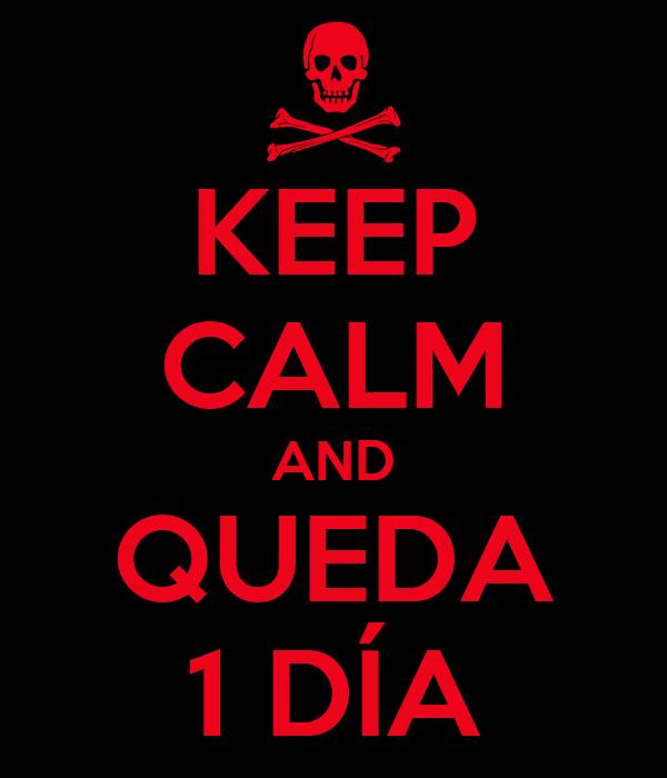 KEEP CALM AND QUEDA 1 DÍA