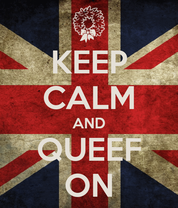 KEEP CALM AND QUEEF ON