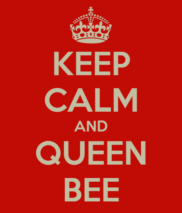 KEEP CALM AND QUEEN BEE