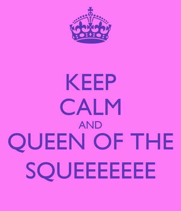 KEEP CALM AND QUEEN OF THE SQUEEEEEEE