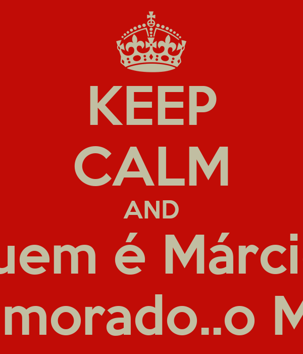 KEEP CALM AND Quem é Márcio? Teu namorado..o Márcio?