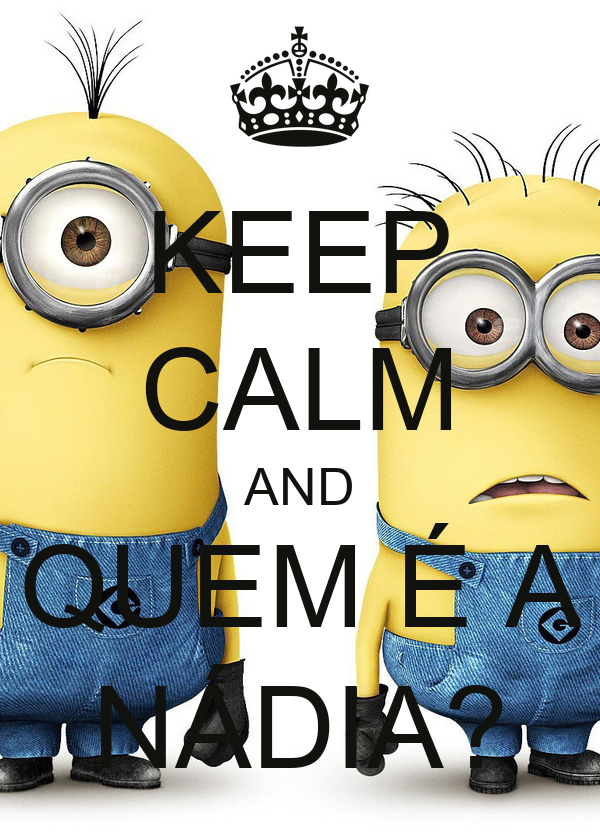 KEEP CALM AND QUEM É A NÁDIA?