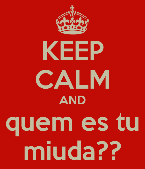 KEEP CALM AND quem es tu miuda??