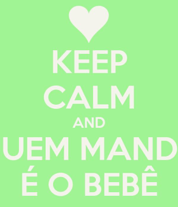 KEEP CALM AND QUEM MANDA É O BEBÊ