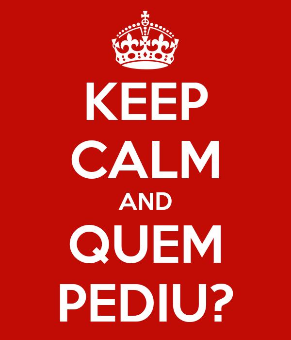 KEEP CALM AND QUEM PEDIU?