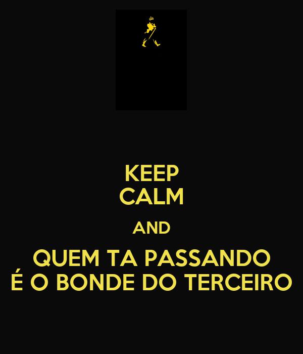 KEEP CALM AND QUEM TA PASSANDO É O BONDE DO TERCEIRO