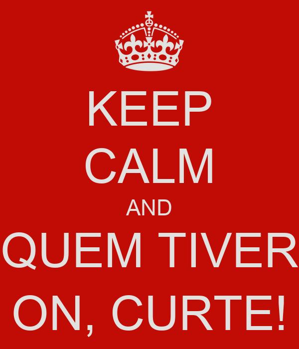 KEEP CALM AND QUEM TIVER ON, CURTE!