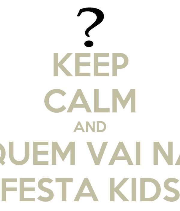 KEEP CALM AND QUEM VAI NA FESTA KIDS