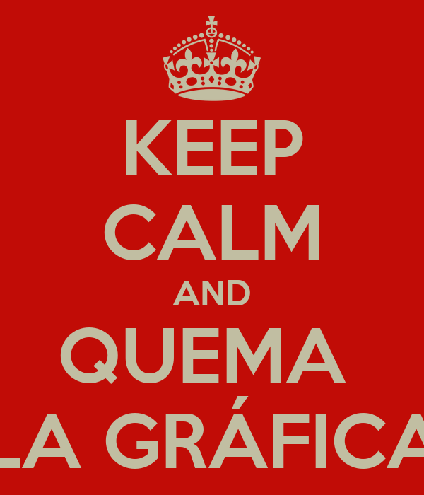KEEP CALM AND QUEMA  LA GRÁFICA