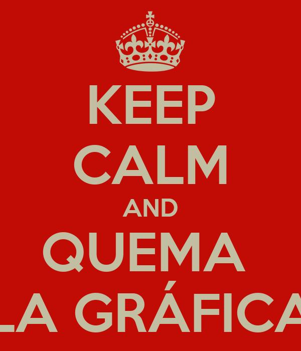 KEEP CALM AND QUEMA  LA GRÁFICA