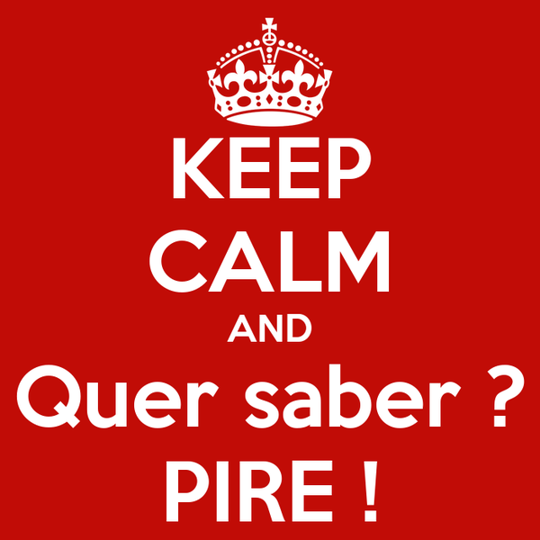 KEEP CALM AND Quer saber ? PIRE !