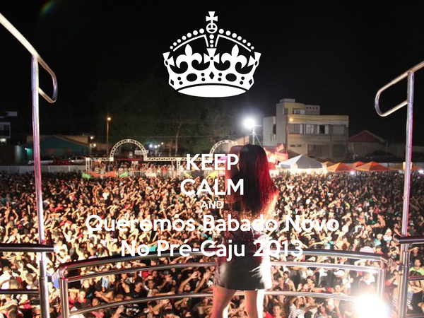 KEEP CALM AND Queremos Babado Novo No Pré-Caju 2013