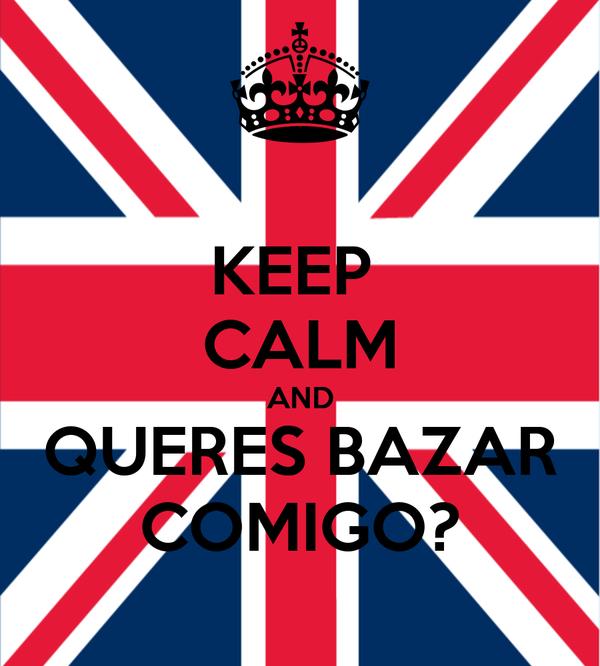 KEEP  CALM AND QUERES BAZAR COMIGO?