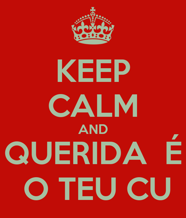 KEEP CALM AND QUERIDA  É  O TEU CU