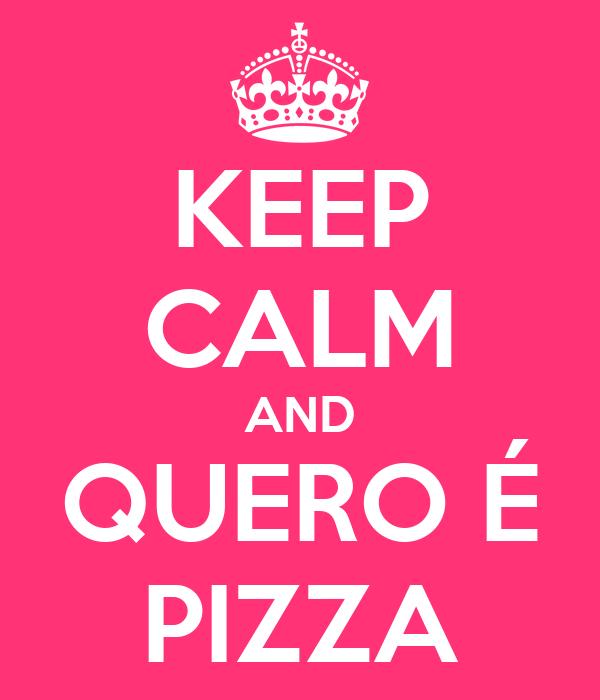KEEP CALM AND QUERO É PIZZA