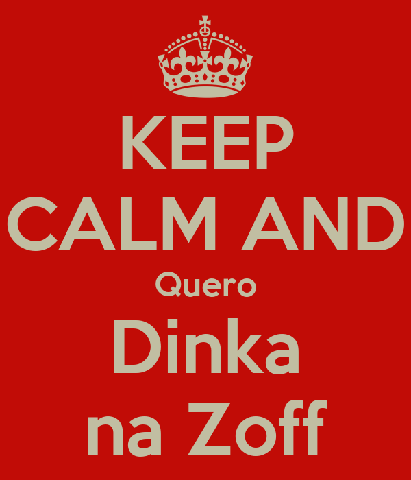 KEEP CALM AND Quero Dinka na Zoff