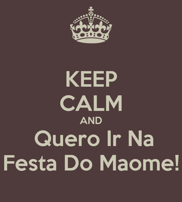 KEEP CALM AND  Quero Ir Na Festa Do Maome!