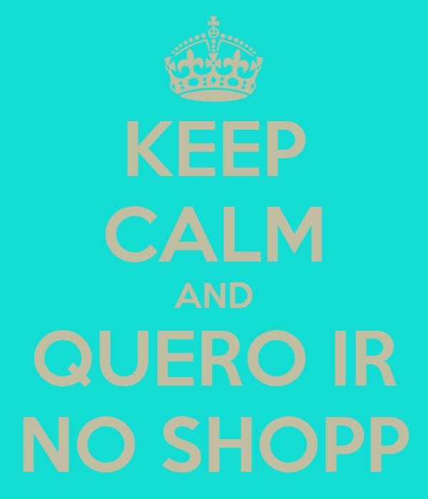 KEEP CALM AND QUERO IR NO SHOPP