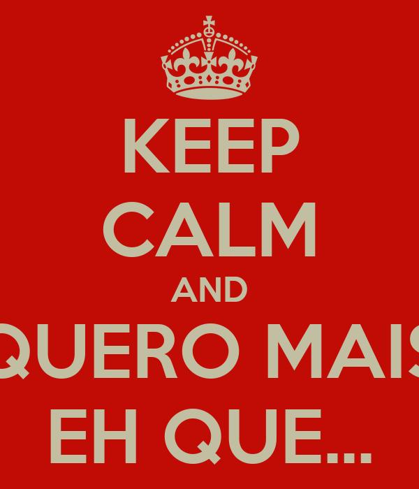 KEEP CALM AND QUERO MAIS EH QUE...