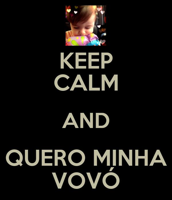 KEEP CALM AND QUERO MINHA VOVÓ