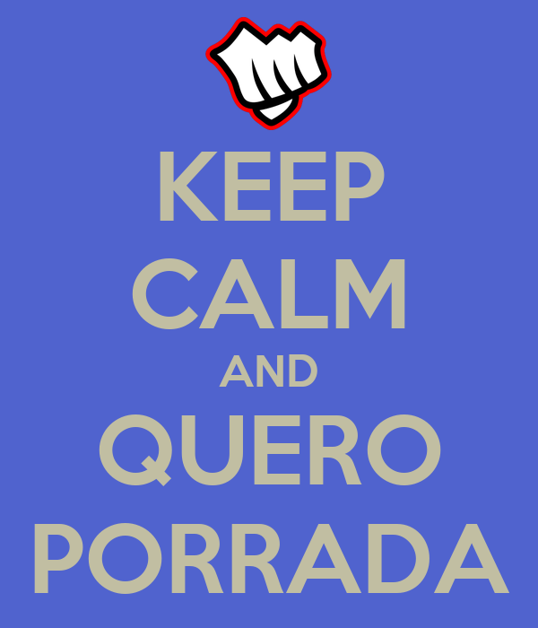 KEEP CALM AND QUERO PORRADA