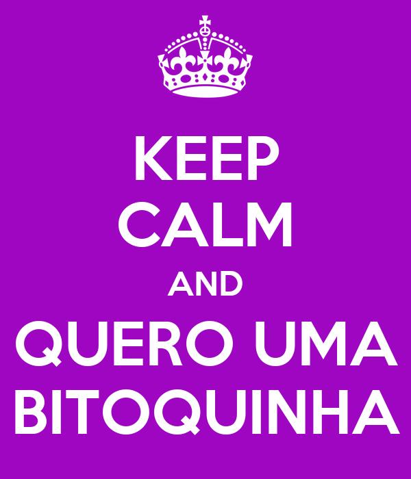 KEEP CALM AND QUERO UMA BITOQUINHA