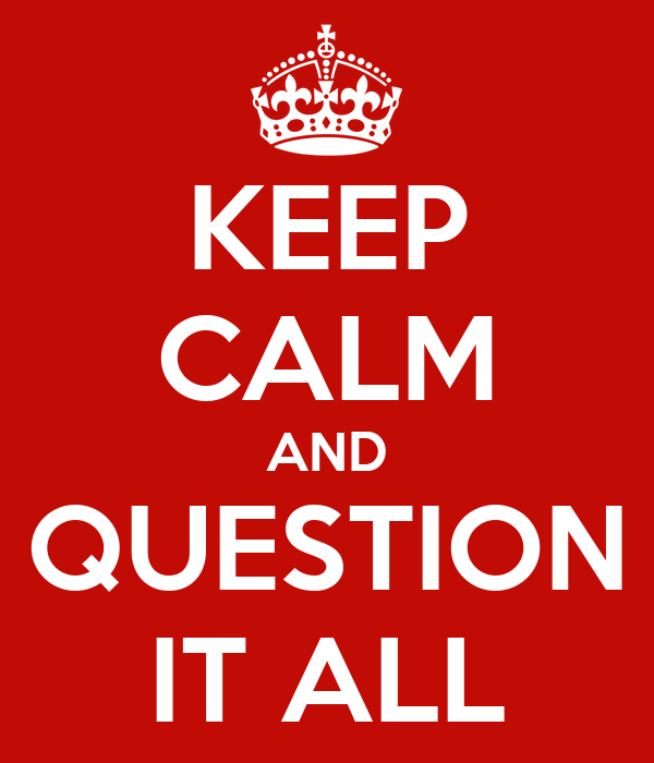 KEEP CALM AND QUESTION IT ALL