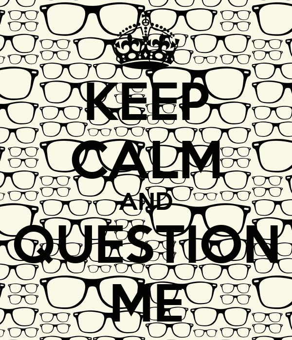 KEEP CALM AND QUESTION ME
