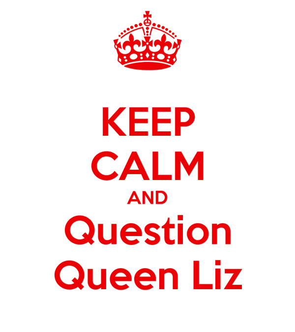 KEEP CALM AND Question Queen Liz