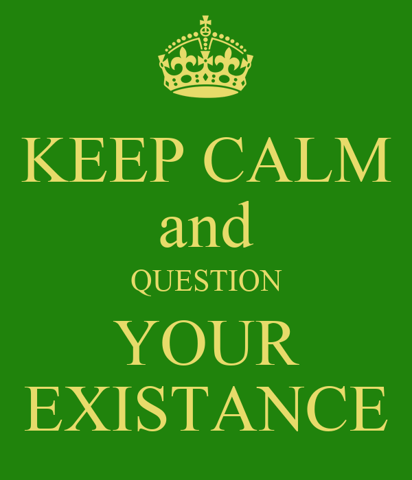 KEEP CALM and QUESTION YOUR EXISTANCE