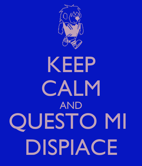 KEEP CALM AND QUESTO MI  DISPIACE