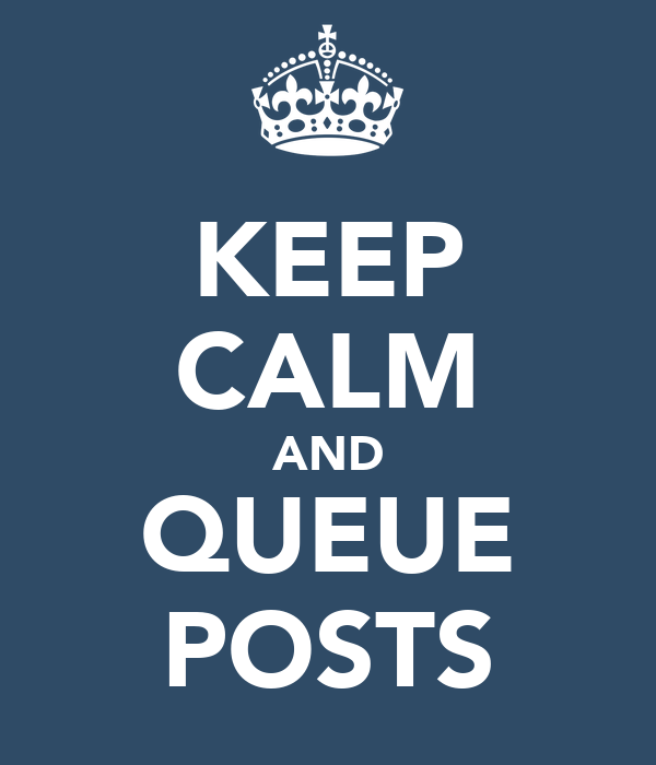KEEP CALM AND QUEUE POSTS