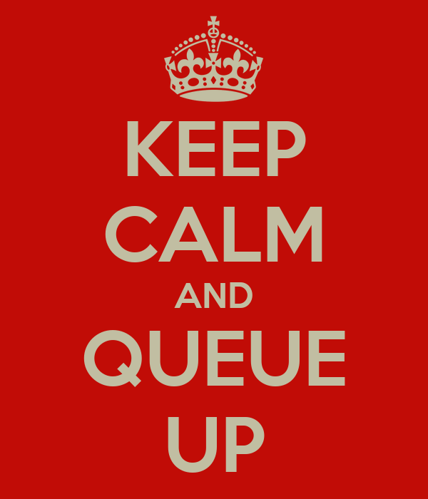 KEEP CALM AND QUEUE UP