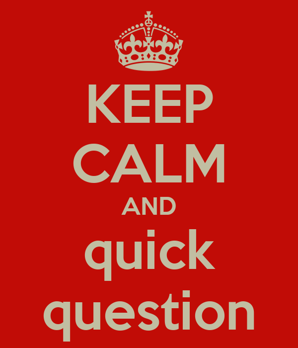 KEEP CALM AND quick question