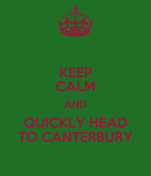 KEEP CALM AND QUICKLY HEAD TO CANTERBURY