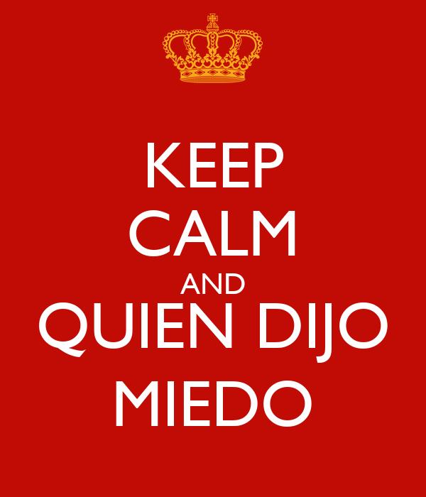 KEEP CALM AND QUIEN DIJO MIEDO