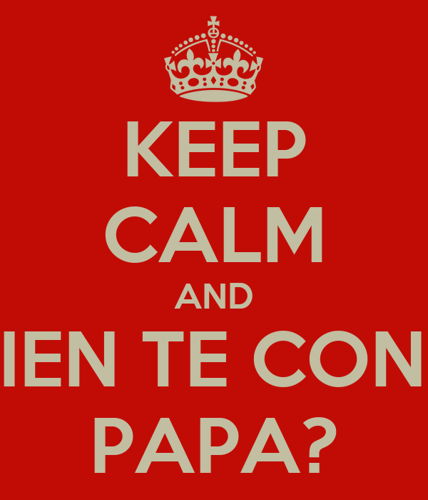 KEEP CALM AND ¿QUIEN TE CONOCE PAPA?