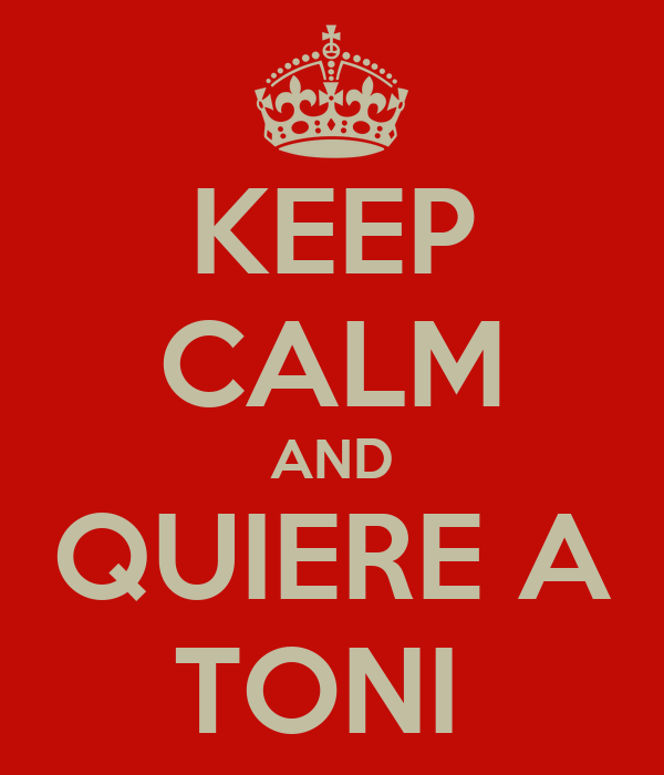 KEEP CALM AND QUIERE A TONI