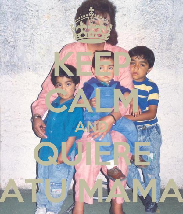 KEEP CALM AND QUIERE ATU MAMA