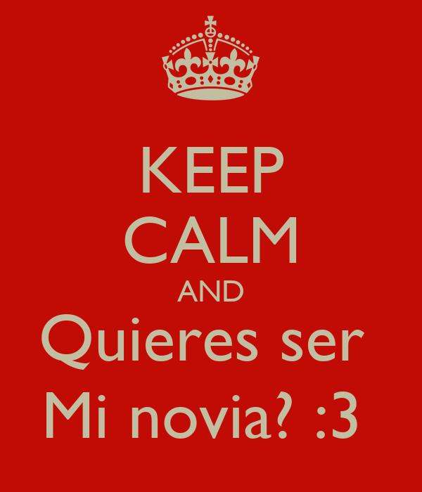 KEEP CALM AND Quieres ser  Mi novia? :3