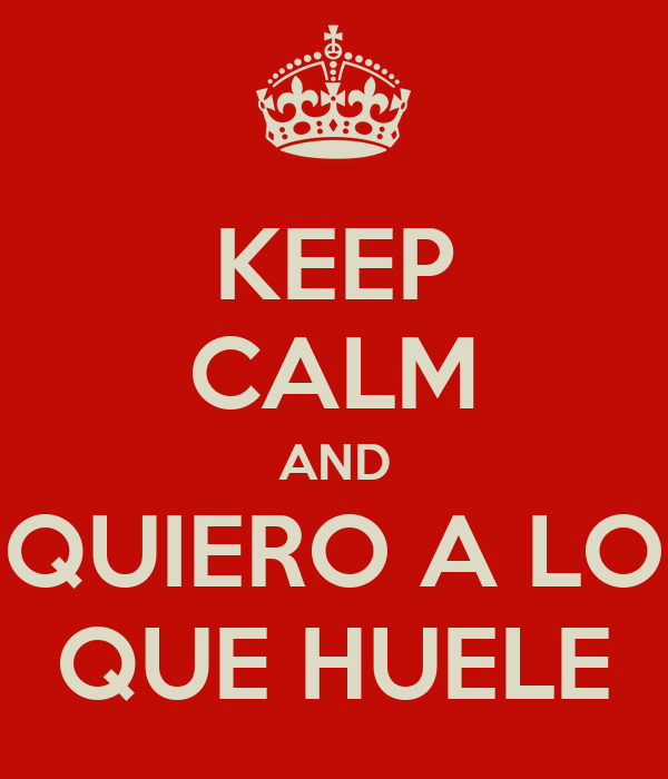 KEEP CALM AND QUIERO A LO QUE HUELE