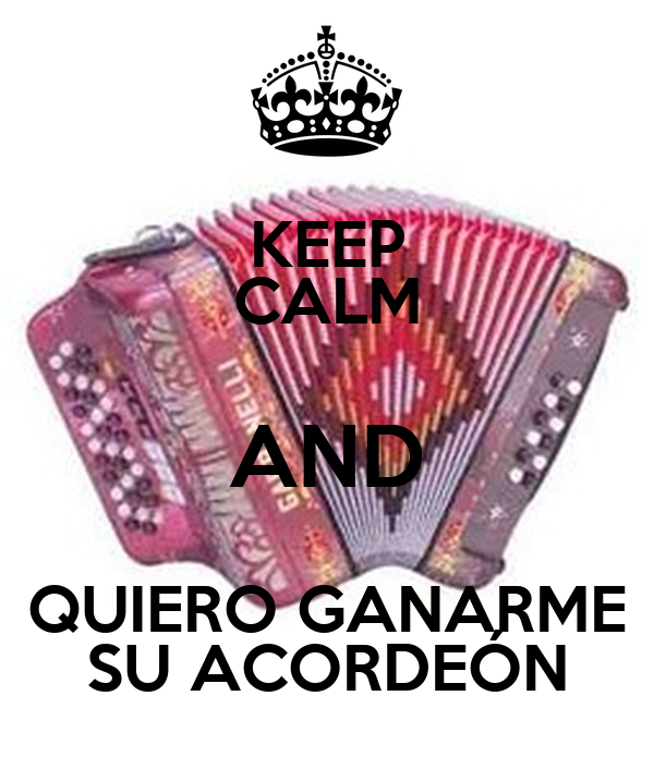 KEEP CALM AND QUIERO GANARME SU ACORDEÓN