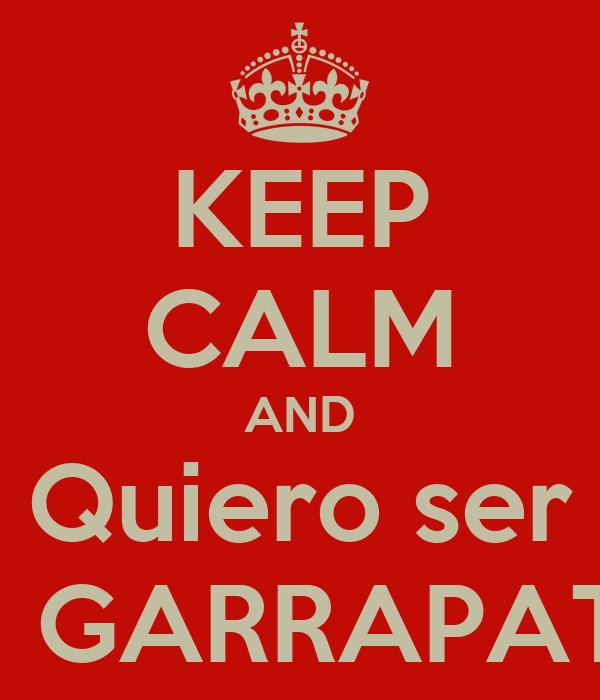 KEEP CALM AND Quiero ser Tu GARRAPATA